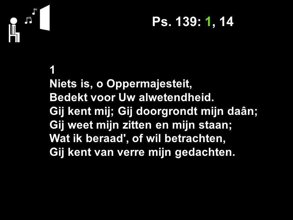 Ps. 139: 1, 14 1 Niets is, o Oppermajesteit, Bedekt voor Uw alwetendheid.