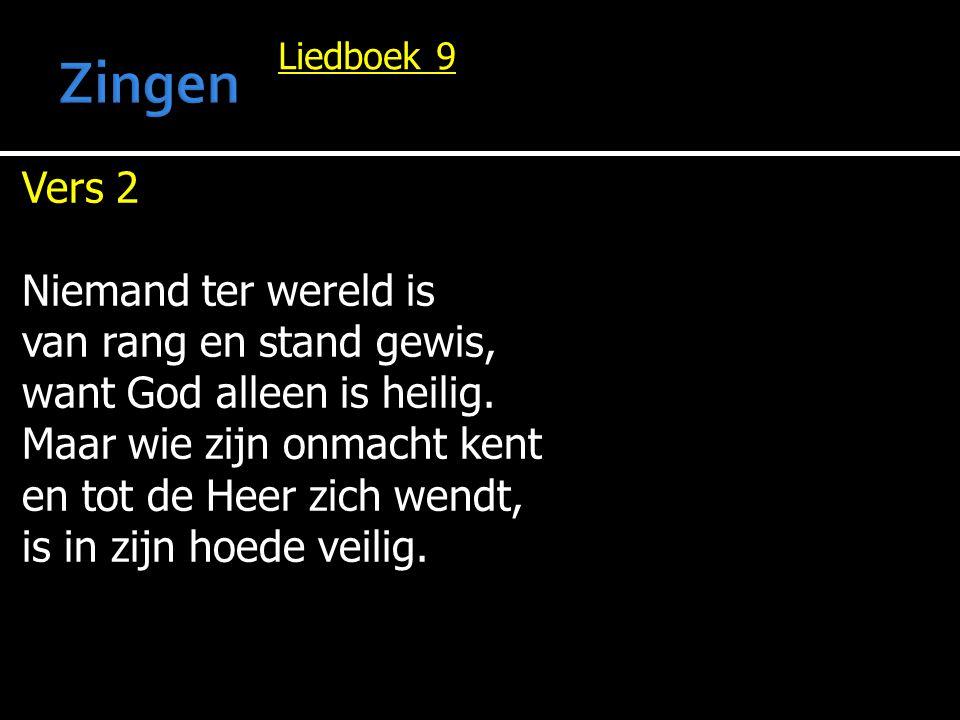 Liedboek 9 Vers 2 Niemand ter wereld is van rang en stand gewis, want God alleen is heilig. Maar wie zijn onmacht kent en tot de Heer zich wendt, is i
