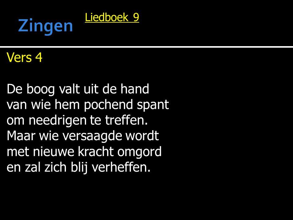 Liedboek 9 Vers 4 De boog valt uit de hand van wie hem pochend spant om needrigen te treffen. Maar wie versaagde wordt met nieuwe kracht omgord en zal