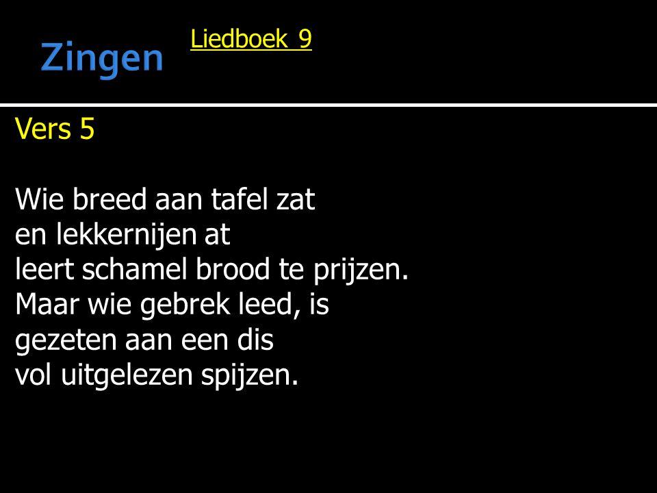Liedboek 9 Vers 5 Wie breed aan tafel zat en lekkernijen at leert schamel brood te prijzen. Maar wie gebrek leed, is gezeten aan een dis vol uitgeleze