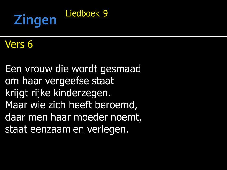 Liedboek 9 Vers 6 Een vrouw die wordt gesmaad om haar vergeefse staat krijgt rijke kinderzegen. Maar wie zich heeft beroemd, daar men haar moeder noem