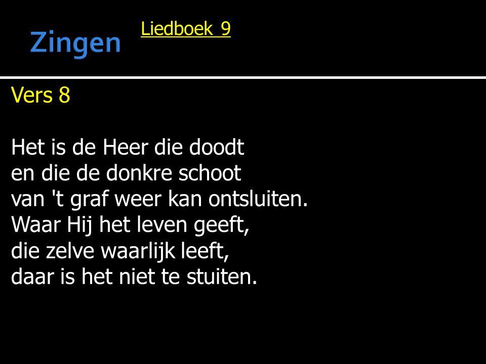 Liedboek 9 Vers 8 Het is de Heer die doodt en die de donkre schoot van 't graf weer kan ontsluiten. Waar Hij het leven geeft, die zelve waarlijk leeft