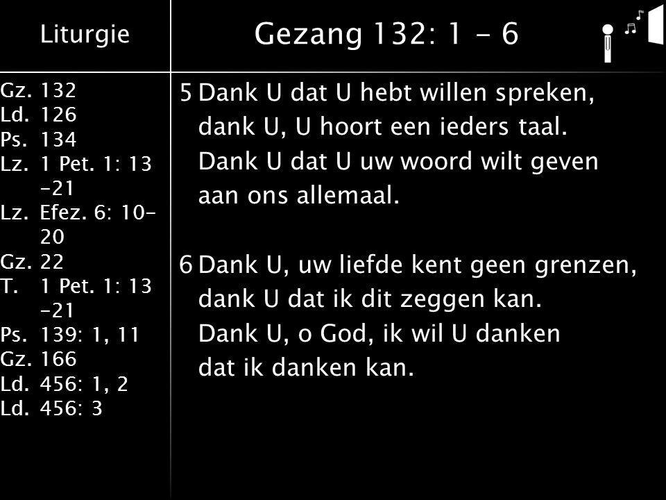 Liturgie Gz.132 Ld.126 Ps.134 Lz.1 Pet. 1: 13 -21 Lz.Efez. 6: 10- 20 Gz.22 T.1 Pet. 1: 13 -21 Ps.139: 1, 11 Gz.166 Ld.456: 1, 2 Ld.456: 3 5Dank U dat