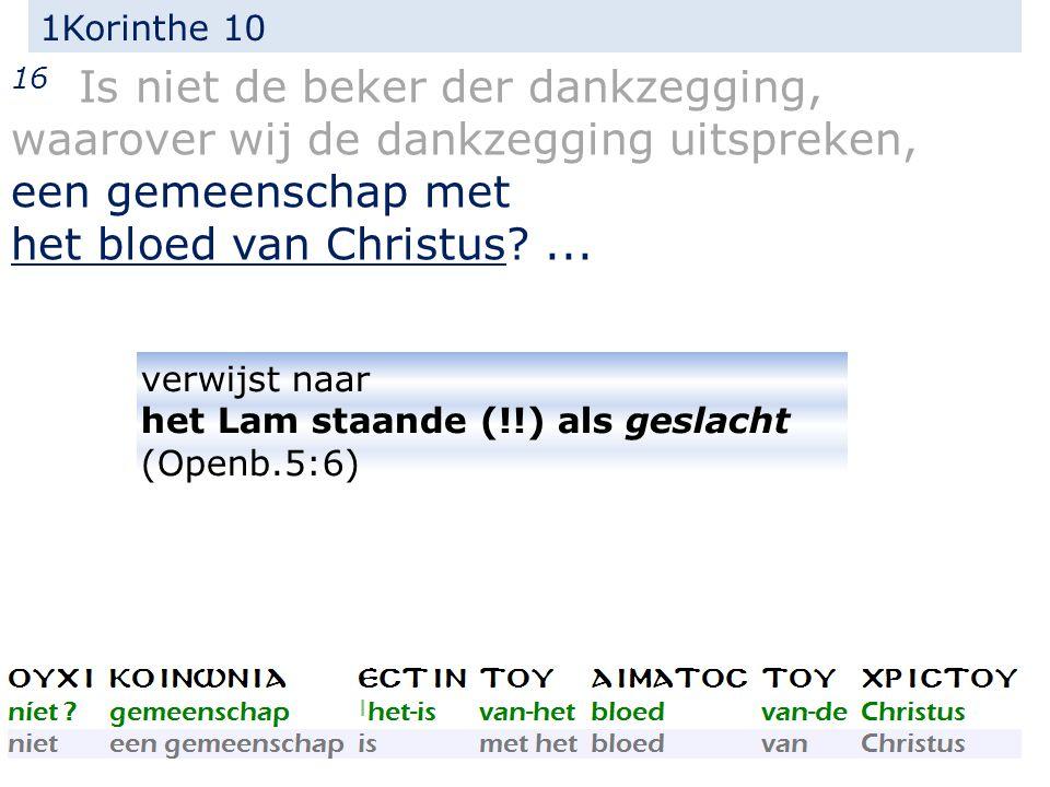 1Korinthe 10 16 Is niet de beker der dankzegging, waarover wij de dankzegging uitspreken, een gemeenschap met het bloed van Christus?...