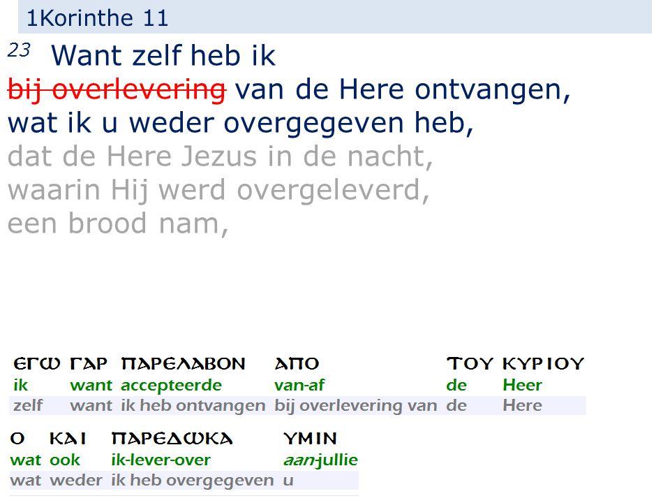 1Korinthe 11 23 Want zelf heb ik bij overlevering van de Here ontvangen, wat ik u weder overgegeven heb, dat de Here Jezus in de nacht, waarin Hij werd overgeleverd, een brood nam,