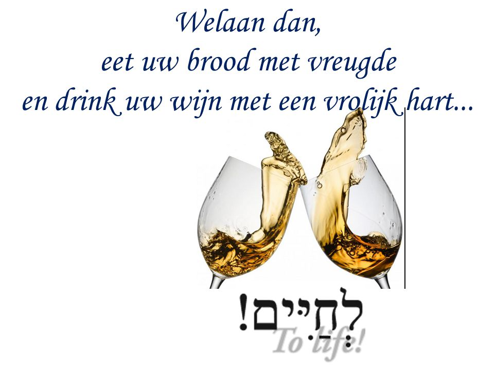 Welaan dan, eet uw brood met vreugde en drink uw wijn met een vrolijk hart...