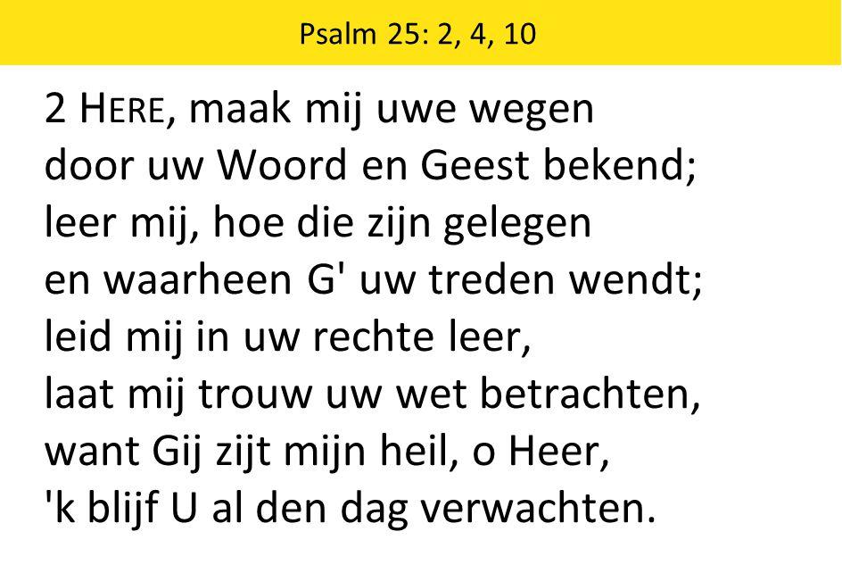 2 H ERE, maak mij uwe wegen door uw Woord en Geest bekend; leer mij, hoe die zijn gelegen en waarheen G uw treden wendt; leid mij in uw rechte leer, laat mij trouw uw wet betrachten, want Gij zijt mijn heil, o Heer, k blijf U al den dag verwachten.