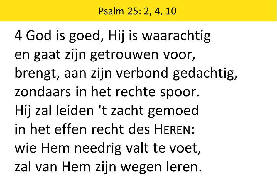 4 God is goed, Hij is waarachtig en gaat zijn getrouwen voor, brengt, aan zijn verbond gedachtig, zondaars in het rechte spoor.