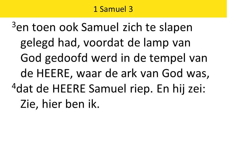 1 Samuel 3 3 en toen ook Samuel zich te slapen gelegd had, voordat de lamp van God gedoofd werd in de tempel van de HEERE, waar de ark van God was, 4 dat de HEERE Samuel riep.