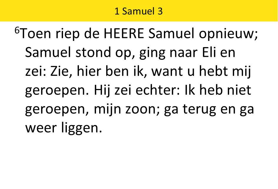 1 Samuel 3 6 Toen riep de HEERE Samuel opnieuw; Samuel stond op, ging naar Eli en zei: Zie, hier ben ik, want u hebt mij geroepen.