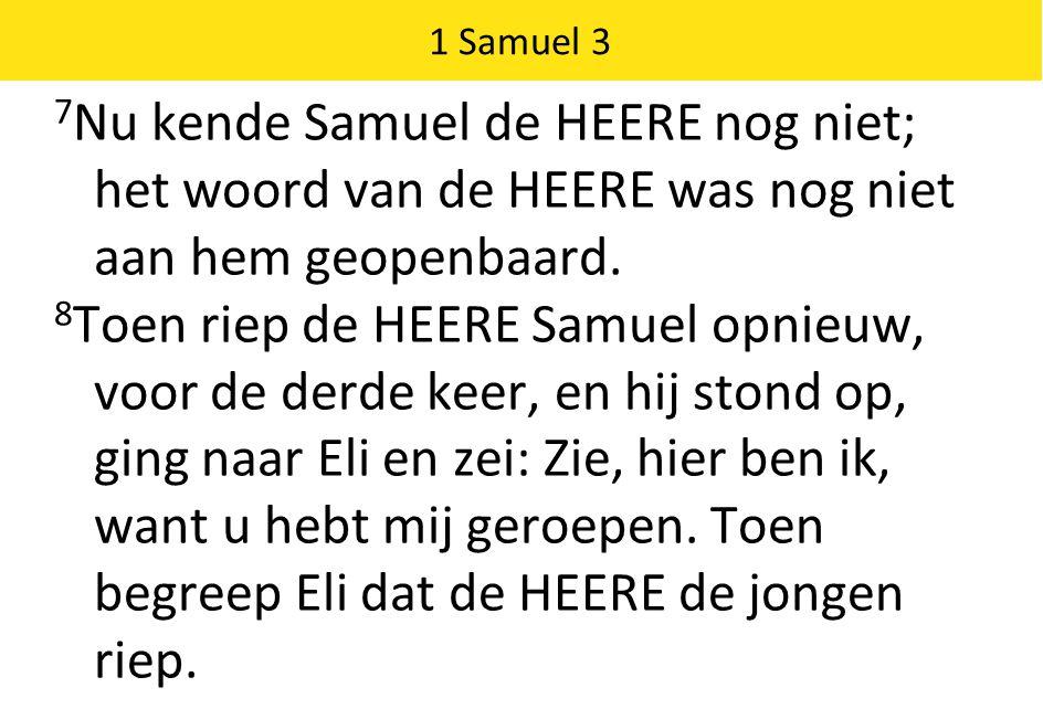 1 Samuel 3 7 Nu kende Samuel de HEERE nog niet; het woord van de HEERE was nog niet aan hem geopenbaard.