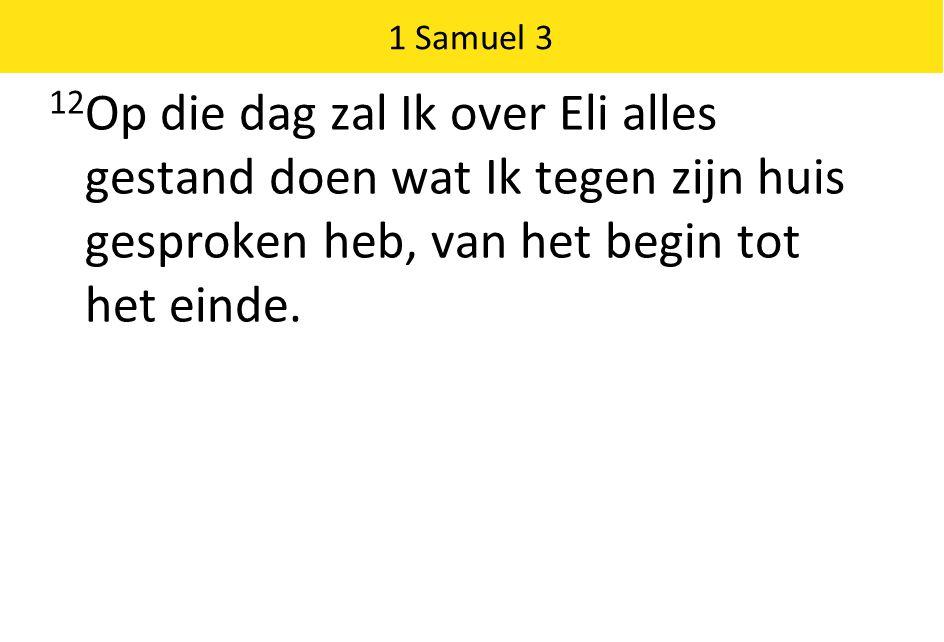 1 Samuel 3 12 Op die dag zal Ik over Eli alles gestand doen wat Ik tegen zijn huis gesproken heb, van het begin tot het einde.