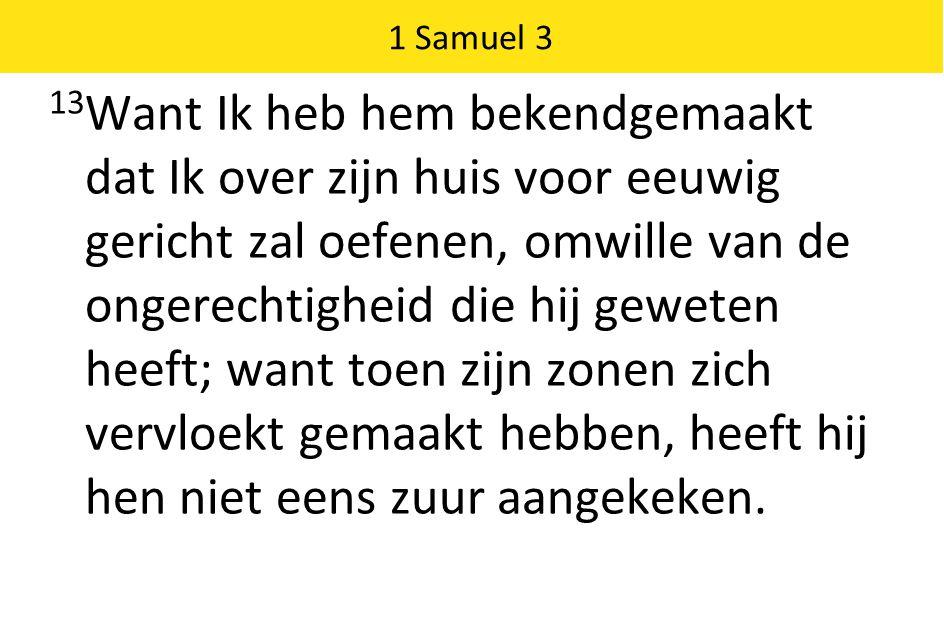 1 Samuel 3 13 Want Ik heb hem bekendgemaakt dat Ik over zijn huis voor eeuwig gericht zal oefenen, omwille van de ongerechtigheid die hij geweten heeft; want toen zijn zonen zich vervloekt gemaakt hebben, heeft hij hen niet eens zuur aangekeken.