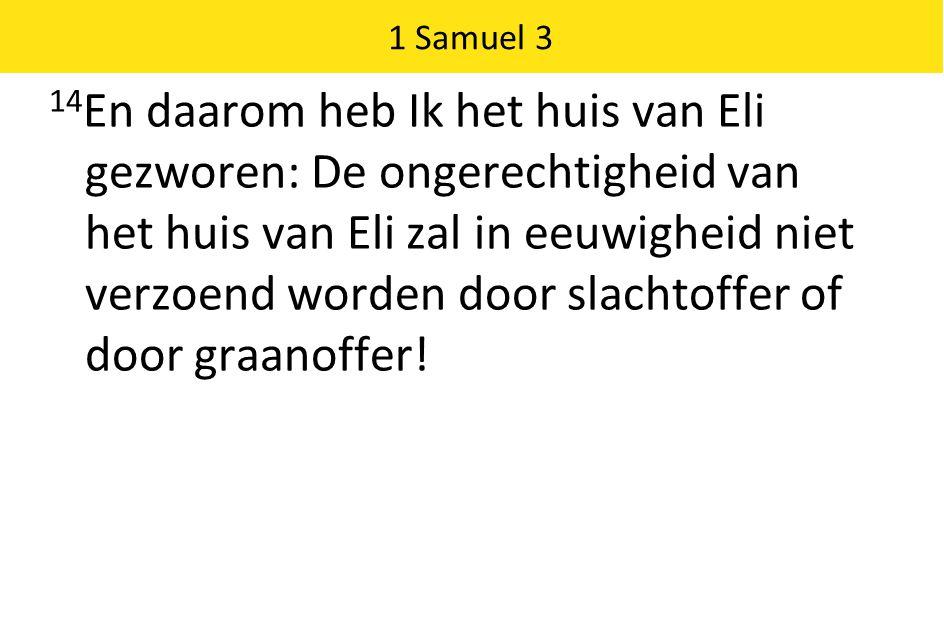 1 Samuel 3 14 En daarom heb Ik het huis van Eli gezworen: De ongerechtigheid van het huis van Eli zal in eeuwigheid niet verzoend worden door slachtoffer of door graanoffer!