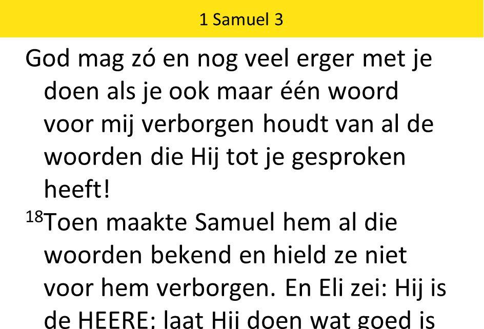 1 Samuel 3 God mag zó en nog veel erger met je doen als je ook maar één woord voor mij verborgen houdt van al de woorden die Hij tot je gesproken heeft.