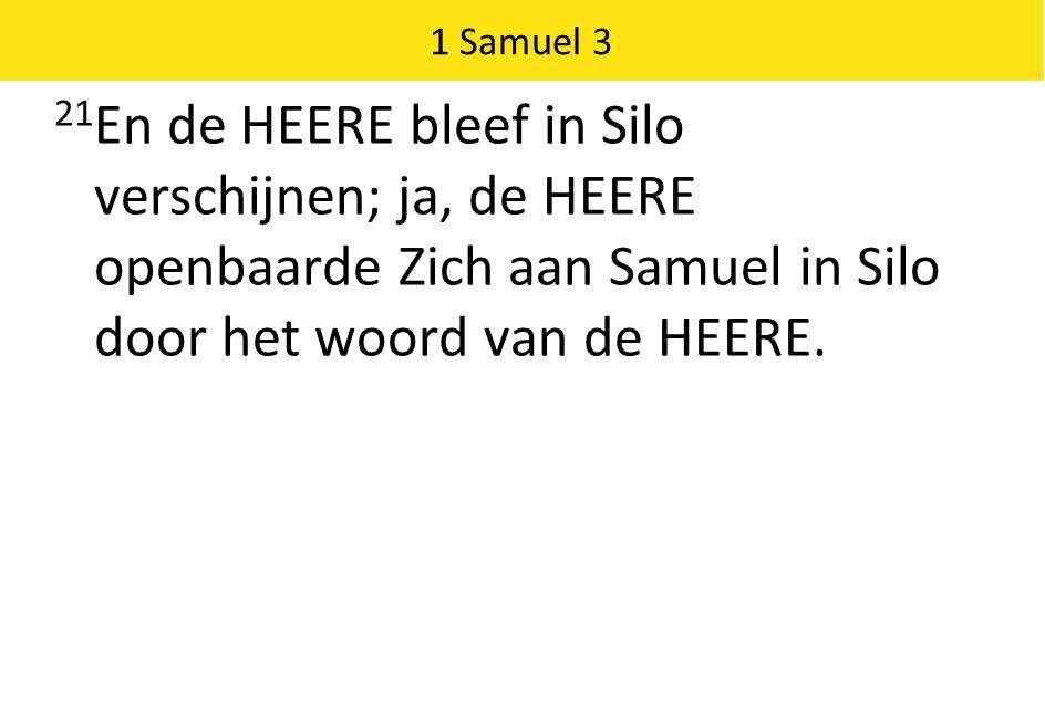 1 Samuel 3 21 En de HEERE bleef in Silo verschijnen; ja, de HEERE openbaarde Zich aan Samuel in Silo door het woord van de HEERE.