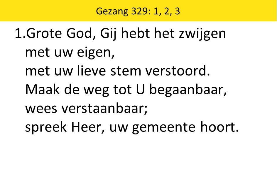 Gezang 329: 1, 2, 3 1.Grote God, Gij hebt het zwijgen met uw eigen, met uw lieve stem verstoord.