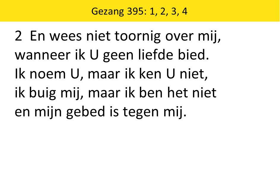 Gezang 395: 1, 2, 3, 4 2 En wees niet toornig over mij, wanneer ik U geen liefde bied.