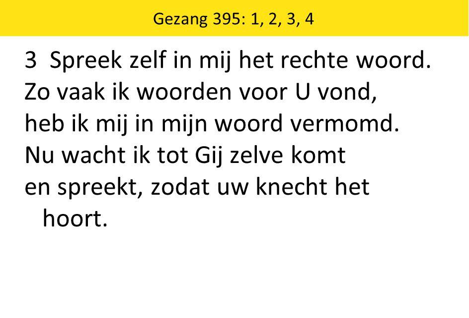 Gezang 395: 1, 2, 3, 4 3 Spreek zelf in mij het rechte woord.