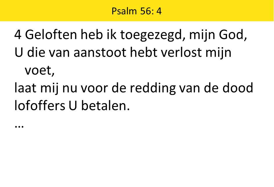 Psalm 56: 4 4 Geloften heb ik toegezegd, mijn God, U die van aanstoot hebt verlost mijn voet, laat mij nu voor de redding van de dood lofoffers U betalen.