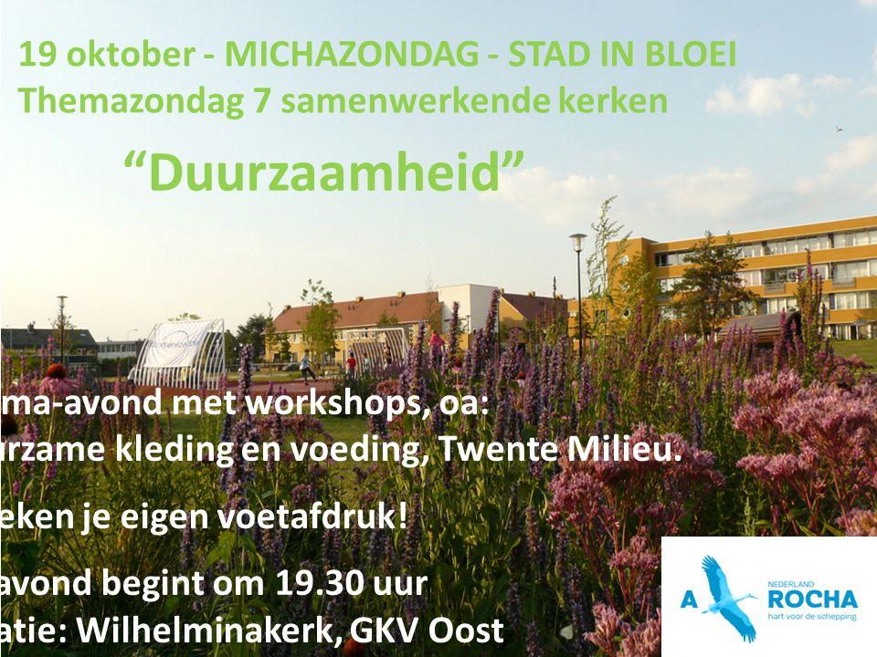 19 oktober - MICHAZONDAG - STAD IN BLOEI Themazondag 7 samenwerkende kerken Duurzaamheid Thema-avond met workshops, oa: Duurzame kleding en voeding, Twente Milieu.