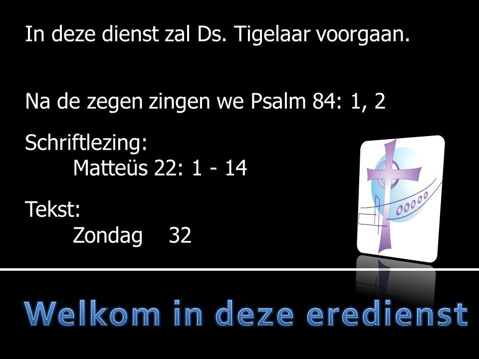 In deze dienst zal Ds. Tigelaar voorgaan. Na de zegen zingen we Psalm 84: 1, 2 Schriftlezing: Schriftlezing: Matteüs 22: 1 - 14 Tekst: Tekst: Zondag32