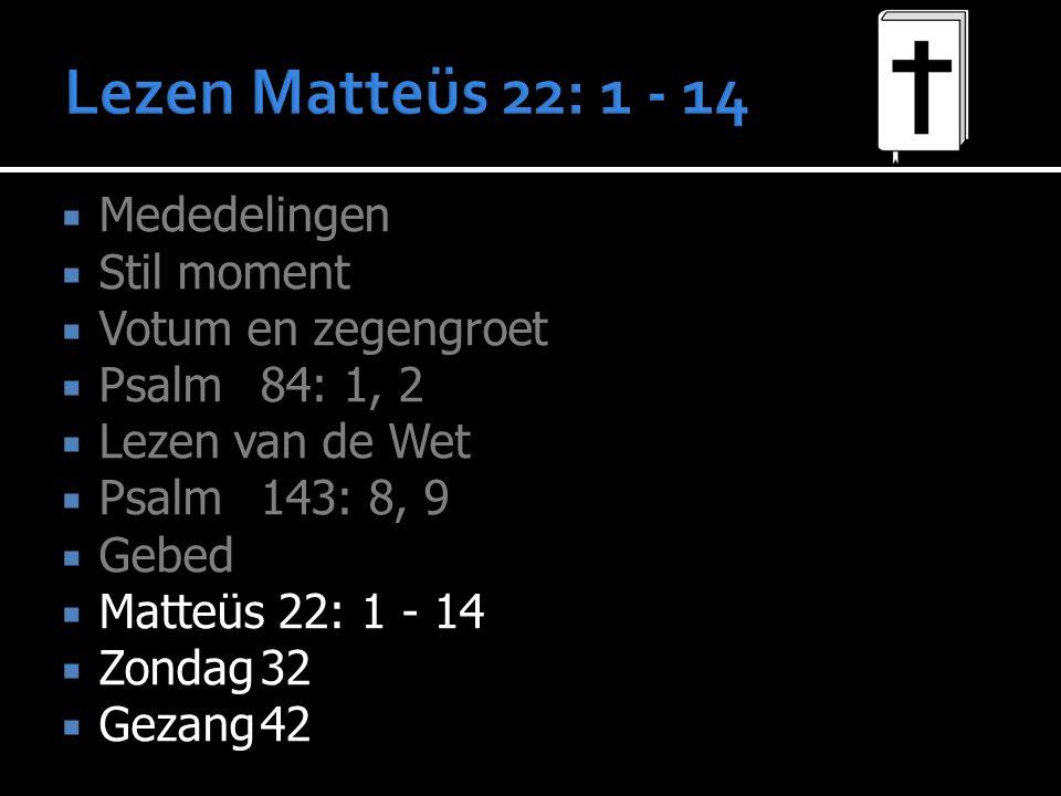  Mededelingen  Stil moment  Votum en zegengroet  Psalm 84: 1, 2  Lezen van de Wet  Psalm 143: 8, 9  Gebed  Matteüs 22: 1 - 14  Zondag32  Gez