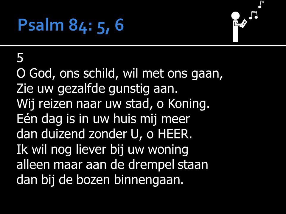 5 O God, ons schild, wil met ons gaan, Zie uw gezalfde gunstig aan. Wij reizen naar uw stad, o Koning. Eén dag is in uw huis mij meer dan duizend zond