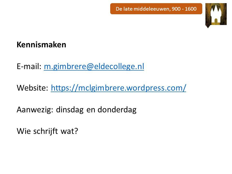 De late middeleeuwen, 900 - 1600 Kennismaken E-mail: m.gimbrere@eldecollege.nlm.gimbrere@eldecollege.nl Website: https://mclgimbrere.wordpress.com/https://mclgimbrere.wordpress.com/ Aanwezig: dinsdag en donderdag Wie schrijft wat?