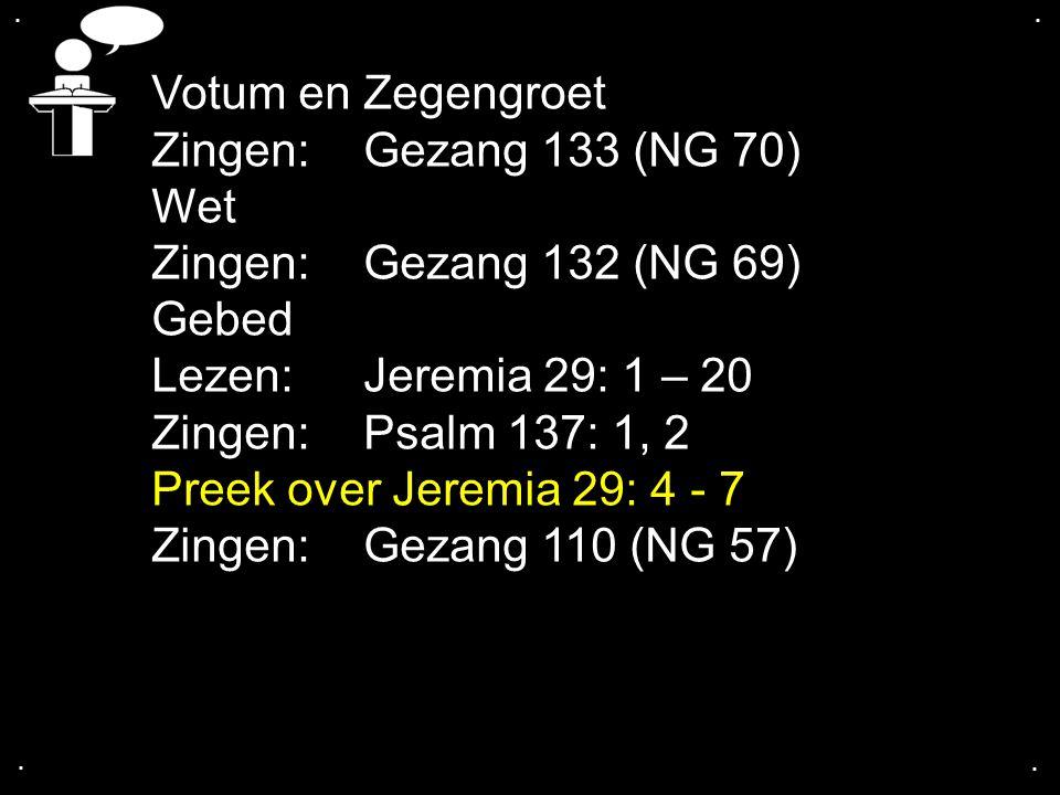 .... Votum en Zegengroet Zingen:Gezang 133 (NG 70) Wet Zingen:Gezang 132 (NG 69) Gebed Lezen: Jeremia 29: 1 – 20 Zingen:Psalm 137: 1, 2 Preek over Jer