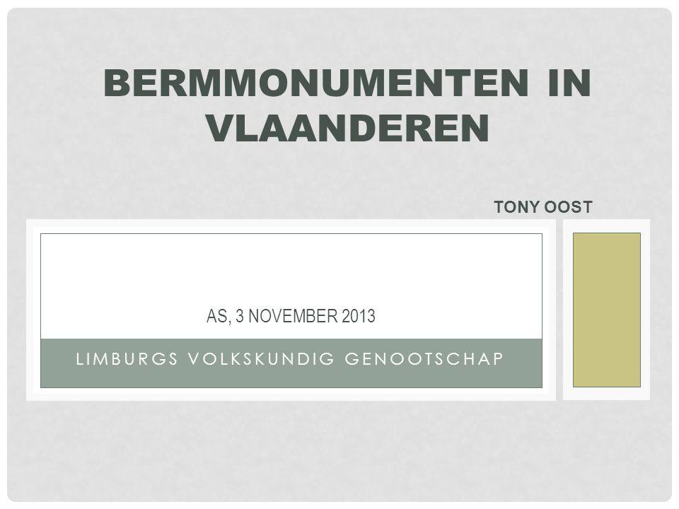 LIMBURGS VOLKSKUNDIG GENOOTSCHAP AS, 3 NOVEMBER 2013 BERMMONUMENTEN IN VLAANDEREN TONY OOST