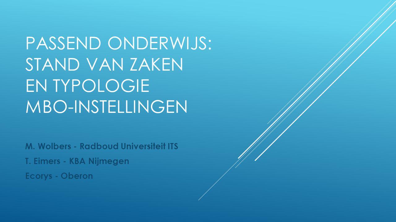 PASSEND ONDERWIJS: STAND VAN ZAKEN EN TYPOLOGIE MBO-INSTELLINGEN M. Wolbers - Radboud Universiteit ITS T. Eimers - KBA Nijmegen Ecorys - Oberon