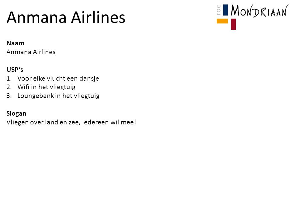 Naam Anmana Airlines USP's 1.Voor elke vlucht een dansje 2.Wifi in het vliegtuig 3.Loungebank in het vliegtuig Slogan Vliegen over land en zee, Iedereen wil mee!