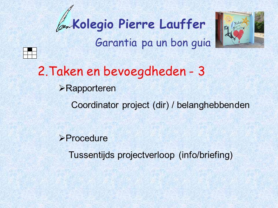 Kolegio Pierre Lauffer Garantia pa un bon guia 2.Taken en bevoegdheden - 3  Rapporteren Coordinator project (dir) / belanghebbenden  Procedure Tussentijds projectverloop (info/briefing)
