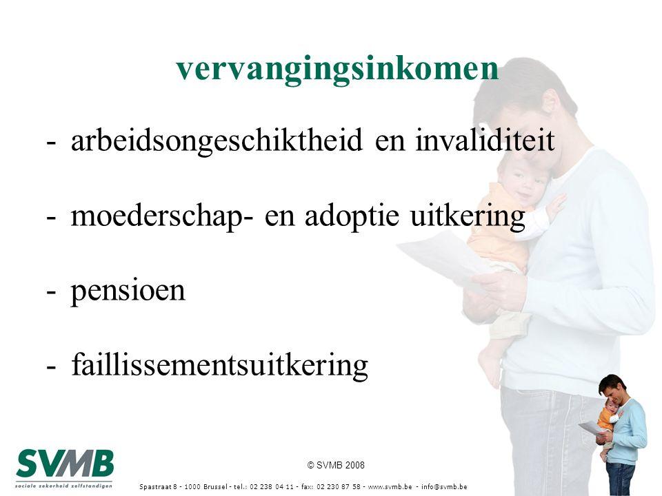 © SVMB 2008 Spastraat 8 - 1000 Brussel - tel.: 02 238 04 11 - fax: 02 230 87 58 - www.svmb.be - info@svmb.be vervangingsinkomen -arbeidsongeschiktheid