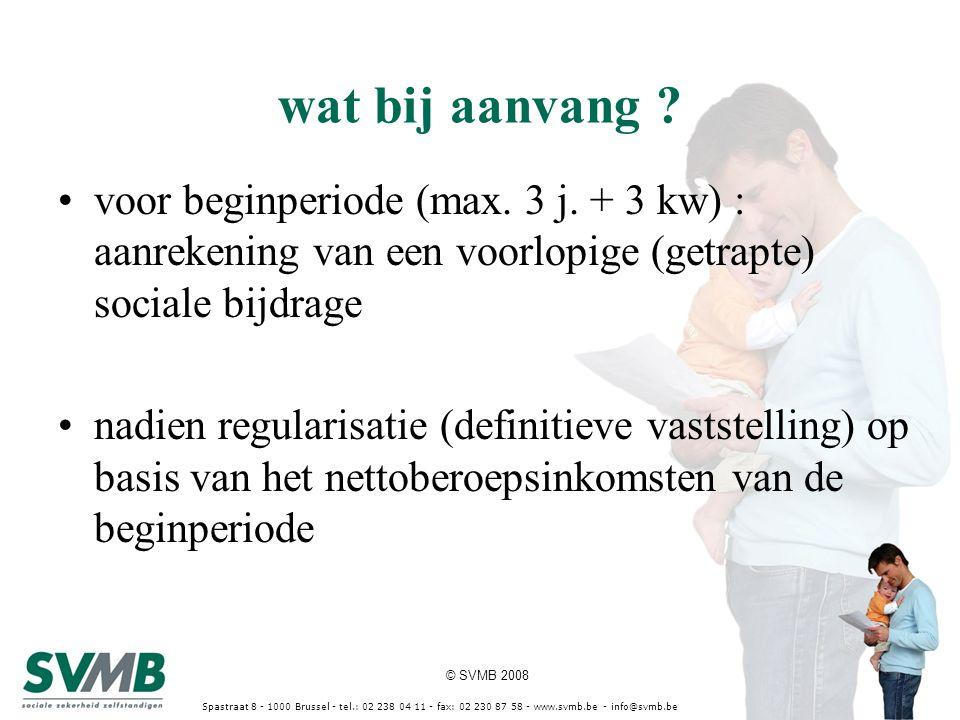 © SVMB 2008 Spastraat 8 - 1000 Brussel - tel.: 02 238 04 11 - fax: 02 230 87 58 - www.svmb.be - info@svmb.be wat bij aanvang ? voor beginperiode (max.