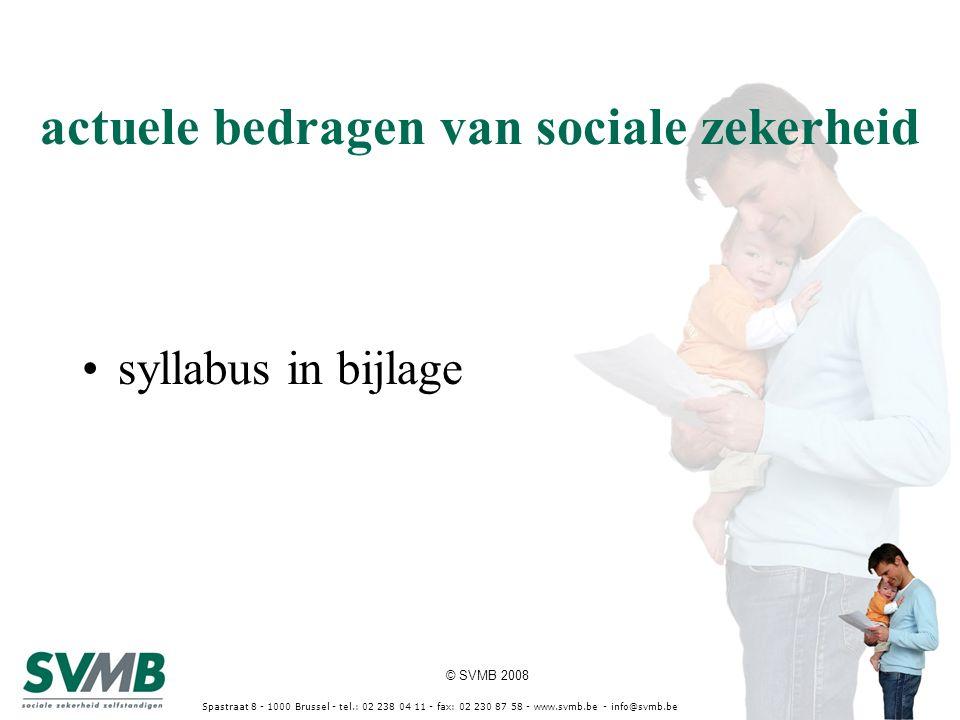 © SVMB 2008 Spastraat 8 - 1000 Brussel - tel.: 02 238 04 11 - fax: 02 230 87 58 - www.svmb.be - info@svmb.be actuele bedragen van sociale zekerheid sy