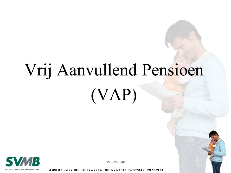 © SVMB 2008 Spastraat 8 - 1000 Brussel - tel.: 02 238 04 11 - fax: 02 230 87 58 - www.svmb.be - info@svmb.be Vrij Aanvullend Pensioen (VAP)