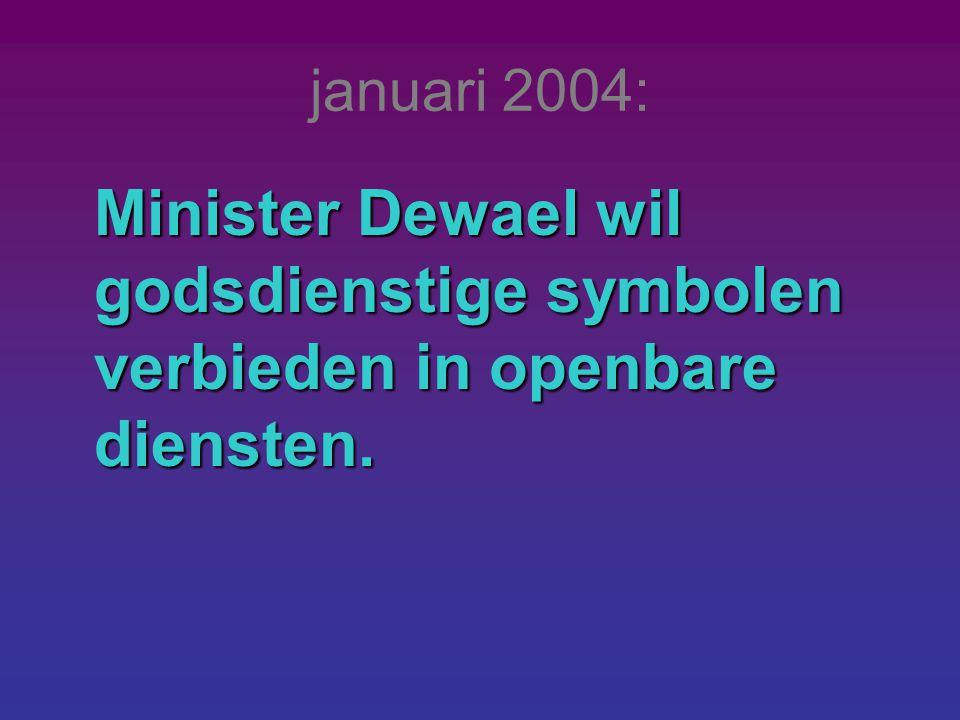 januari 2004: Minister Dewael wil godsdienstige symbolen verbieden in openbare diensten.