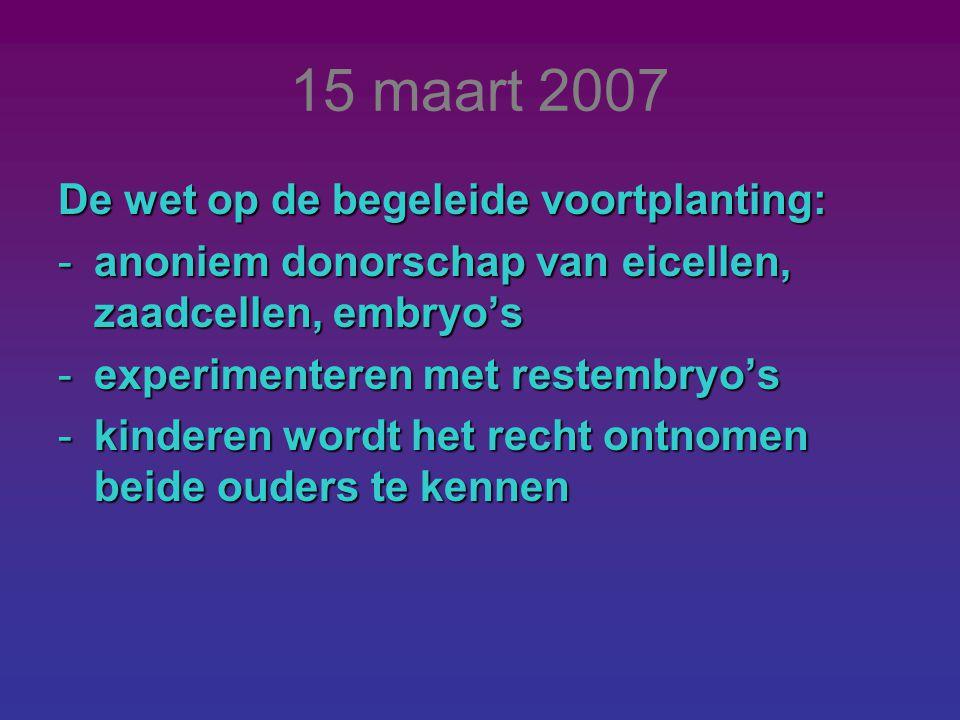 15 maart 2007 De wet op de begeleide voortplanting: -anoniem donorschap van eicellen, zaadcellen, embryo's -experimenteren met restembryo's -kinderen wordt het recht ontnomen beide ouders te kennen