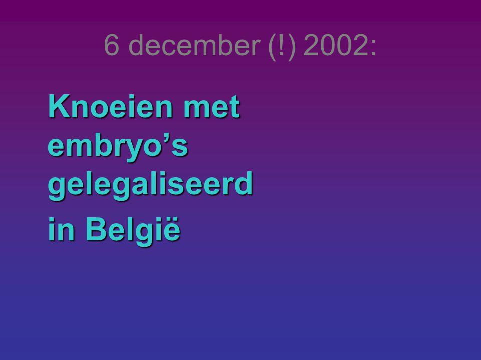 6 december (!) 2002: Knoeien met embryo's gelegaliseerd in België