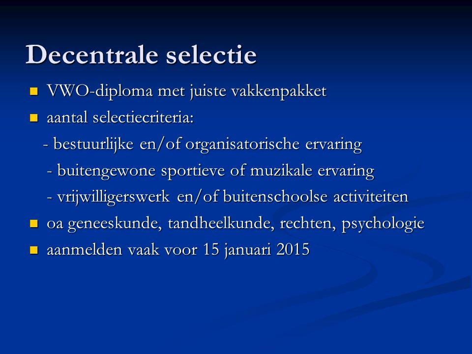 Decentrale selectie VWO-diploma met juiste vakkenpakket VWO-diploma met juiste vakkenpakket aantal selectiecriteria: aantal selectiecriteria: - bestuurlijke en/of organisatorische ervaring - bestuurlijke en/of organisatorische ervaring - buitengewone sportieve of muzikale ervaring - vrijwilligerswerk en/of buitenschoolse activiteiten oa geneeskunde, tandheelkunde, rechten, psychologie oa geneeskunde, tandheelkunde, rechten, psychologie aanmelden vaak voor 15 januari 2015 aanmelden vaak voor 15 januari 2015