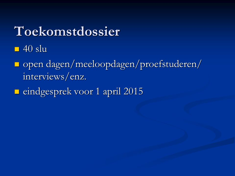 Toekomstdossier 40 slu 40 slu open dagen/meeloopdagen/proefstuderen/ interviews/enz. open dagen/meeloopdagen/proefstuderen/ interviews/enz. eindgespre