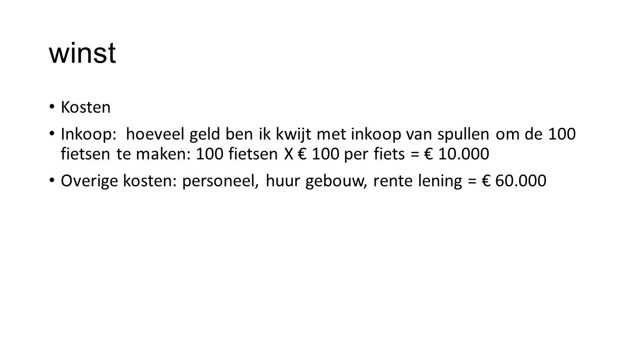 winst Kosten Inkoop: hoeveel geld ben ik kwijt met inkoop van spullen om de 100 fietsen te maken: 100 fietsen X € 100 per fiets = € 10.000 Overige kos
