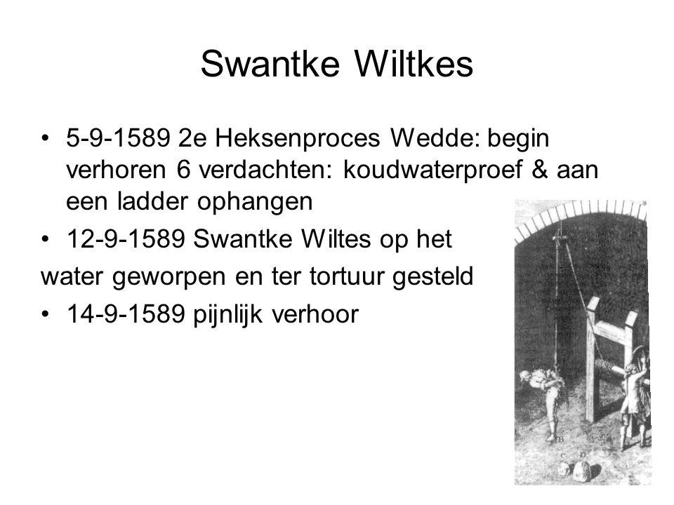 Swantke Wiltkes 5-9-1589 2e Heksenproces Wedde: begin verhoren 6 verdachten: koudwaterproef & aan een ladder ophangen 12-9-1589 Swantke Wiltes op het water geworpen en ter tortuur gesteld 14-9-1589 pijnlijk verhoor