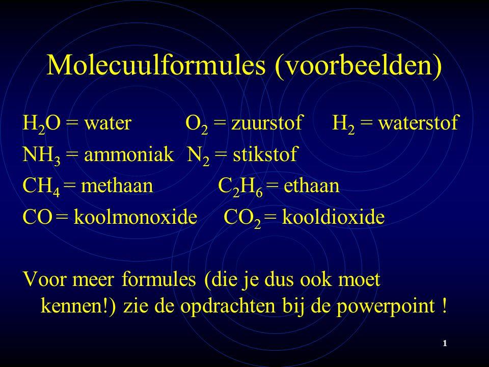 1 Molecuulformules (voorbeelden) H 2 O = water O 2 = zuurstof H 2 = waterstof NH 3 = ammoniak N 2 = stikstof CH 4 = methaan C 2 H 6 = ethaan CO = koolmonoxide CO 2 = kooldioxide Voor meer formules (die je dus ook moet kennen!) zie de opdrachten bij de powerpoint !