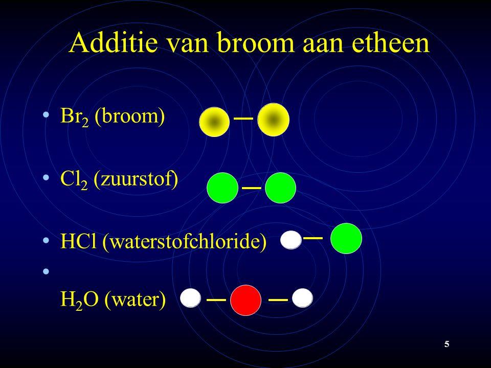 5 Additie van broom aan etheen Br 2 (broom) Cl 2 (zuurstof) HCl (waterstofchloride) H 2 O (water)