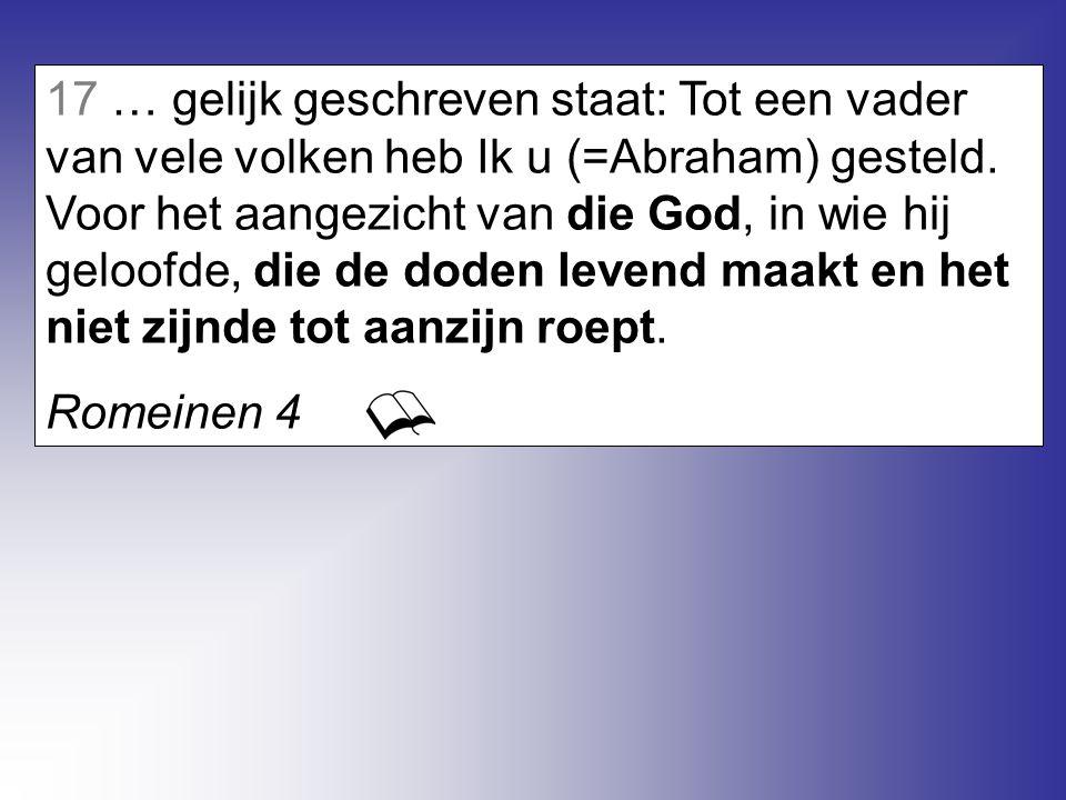 17 … gelijk geschreven staat: Tot een vader van vele volken heb Ik u (=Abraham) gesteld. Voor het aangezicht van die God, in wie hij geloofde, die de