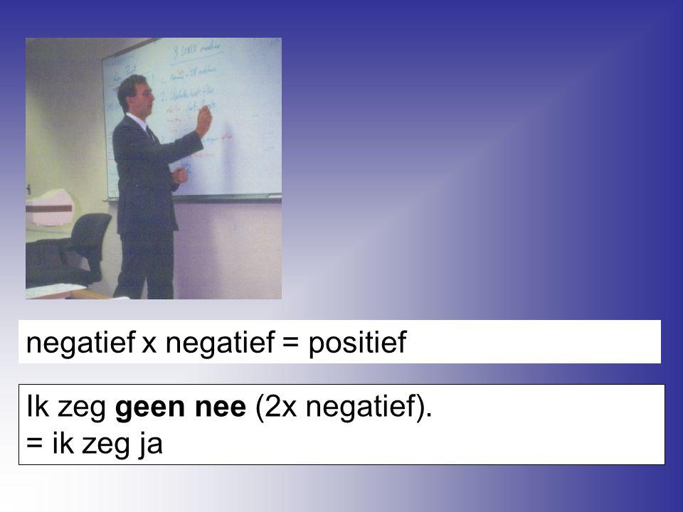negatief x negatief = positief Ik zeg geen nee (2x negatief). = ik zeg ja