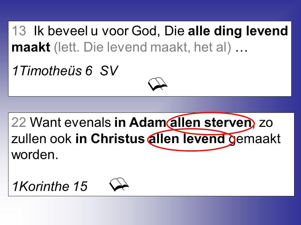 22 Want evenals in Adam allen sterven, zo zullen ook in Christus allen levend gemaakt worden. 1Korinthe 15 13 Ik beveel u voor God, Die alle ding leve
